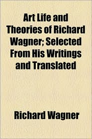 Art Life and Theories of Richard Wagner; Selected from His Writings and Translated