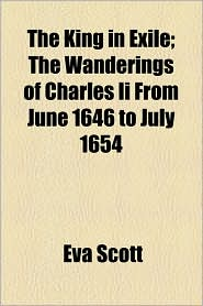 The King in Exile; The Wanderings of Charles II from June 1646 to July 1654