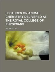 Lectures on Animal Chemistry Delivered at the Royal College of Physicians