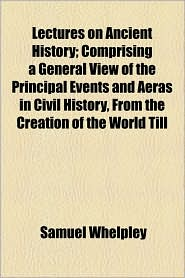 Lectures on Ancient History; Comprising a General View of the Principal Events and Aeras in Civil History, from the Creation of the World Till