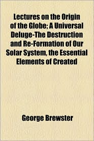 Lectures on the Origin of the Globe; A Universal Deluge-The Destruction and Re-Formation of Our Solar System, the Essential Elements of Created