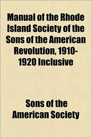 Manual of the Rhode Island Society of the Sons of the American Revolution, 1910-1920 Inclusive