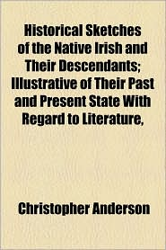 Historical Sketches of the Native Irish and Their Descendants; Illustrative of Their Past and Present State with Regard to Literature,