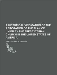 A Historical Vindication of the Abrogation of the Plan of Union by the Presbyterian Church in the United States of America