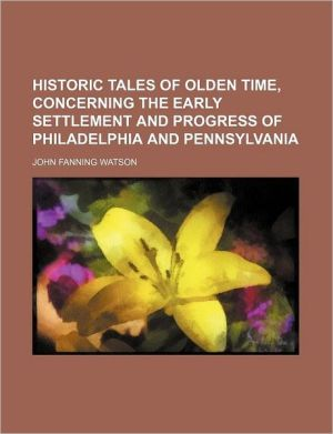 Historic Tales of Olden Time, Concerning the Early Settlement and Progress of Philadelphia and Pennsylvania