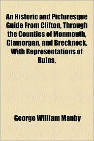An Historic and Picturesque Guide from Clifton, Through the Counties of Monmouth, Glamorgan, and Brecknock, with Representations of Ruins,