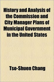 History and Analysis of the Commission and City Manager Plans of Municipal Government in the United States
