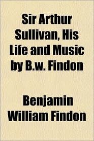 Sir Arthur Sullivan, His Life and Music by B.W. Findon