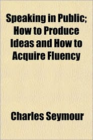 Speaking in Public; How to Produce Ideas and How to Acquire Fluency