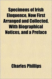 Specimens of Irish Eloquence, Now First Arranged and Collected, with Biographical Notices, and a Preface