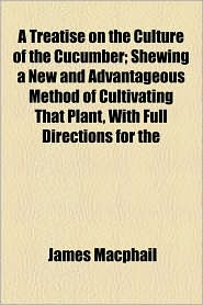 A Treatise on the Culture of the Cucumber; Shewing a New and Advantageous Method of Cultivating That Plant, with Full Directions for the