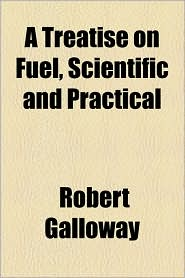 A Treatise on Fuel, Scientific and Practical