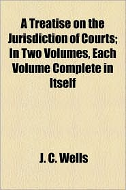 A Treatise on the Jurisdiction of Courts; In Two Volumes, Each Volume Complete in Itself