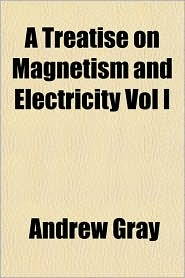 A Treatise on Magnetism and Electricity Vol I
