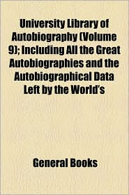 University Library of Autobiography (Volume 9); Including All the Great Autobiographies and the Autobiographical Data Left by the World's