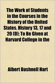 The Work of Students in the Courses in the History of the United States. History 13, 17 and 20 (D); To Be Given at Harvard College in the