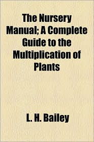 The Nursery Manual; A Complete Guide to the Multiplication of Plants