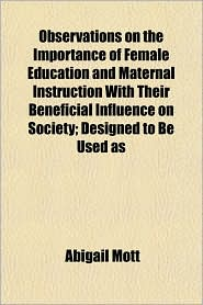 Observations on the Importance of Female Education and Maternal Instruction with Their Beneficial Influence on Society; Designed to Be Used as