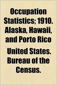 Occupation Statistics; 1910. Alaska, Hawaii, and Porto Rico