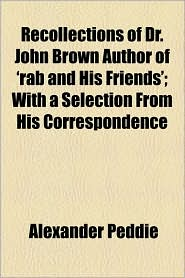 Recollections of Dr. John Brown Author of 'Rab and His Friends'; With a Selection from His Correspondence