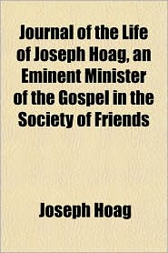 Journal of the Life of Joseph Hoag, an Eminent Minister of the Gospel in the Society of Friends