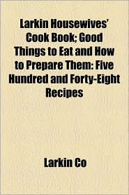 Larkin Housewives' Cook Book; Good Things to Eat and How to Prepare Them: Five Hundred and Forty-Eight Recipes