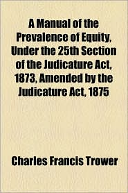 A Manual of the Prevalence of Equity, Under the 25th Section of the Judicature ACT, 1873, Amended by the Judicature ACT, 1875