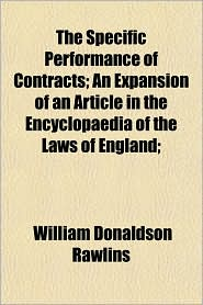 The Specific Performance of Contracts; An Expansion of an Article in the Encyclopaedia of the Laws of England;