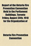 Report of the Ontario Fire Prevention Convention Held in the Parliament Buildings, Toronto Friday, August 30th, 1918 for the Organization of