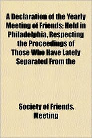 A Declaration of the Yearly Meeting of Friends; Held in Philadelphia, Respecting the Proceedings of Those Who Have Lately Separated from the