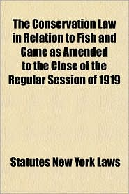 The Conservation Law in Relation to Fish and Game as Amended to the Close of the Regular Session of 1919