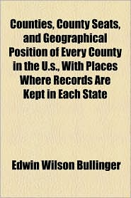 Counties, County Seats, and Geographical Position of Every County in the U.S., with Places Where Records Are Kept in Each State