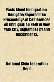 Facts about Immigration. Being the Report of the Proceedings of Conferences on Immigration Held in New York City, September 24 and December 12,