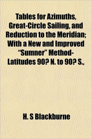 """Tables for Azimuths, Great-Circle Sailing, and Reduction to the Meridian; With a New and Improved """"Sumner"""" Method- Latitudes 90 N. to 90 S.,"""