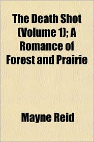 The Death Shot (Volume 1); A Romance of Forest and Prairie