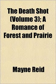 The Death Shot (Volume 3); A Romance of Forest and Prairie