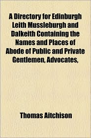 A Directory for Edinburgh Leith Mussleburgh and Dalkeith Containing the Names and Places of Abode of Public and Private Gentlemen, Advocates,