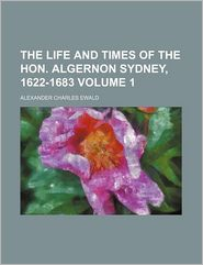 The Life and Times of the Hon. Algernon Sydney, 1622-1683 (Volume 1)