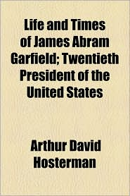 Life and Times of James Abram Garfield; Twentieth President of the United States