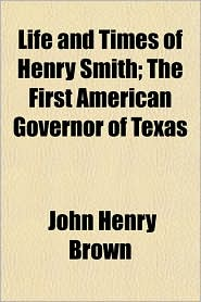 Life and Times of Henry Smith; The First American Governor of Texas