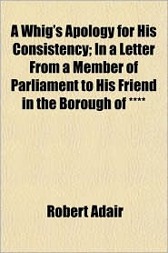 A Whig's Apology for His Consistency; In a Letter from a Member of Parliament to His Friend in the Borough of ****
