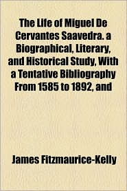 The Life of Miguel de Cervantes Saavedra. a Biographical, Literary, and Historical Study, with a Tentative Bibliography from 1585 to 1892, and