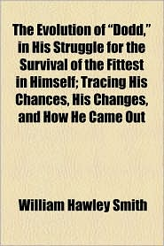 """The Evolution of """"Dodd,"""" in His Struggle for the Survival of the Fittest in Himself; Tracing His Chances, His Changes, and How He Came Out"""