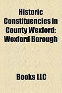 Historic Constituencies in County Wexford: Wexford Borough, County Wexford, New Ross, Fethard, Enniscorthy, Clonmines, Taghmon, Bannow