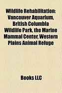 Wildlife Rehabilitation: Vancouver Aquarium, British Columbia Wildlife Park, the Marine Mammal Center, Western Plains Animal Refuge