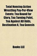 Total Nonstop Action Wrestling Pay-Per-View Events: Tna Bound for Glory, Tna Turning Point, Tna Against All Odds, Destination X, Tna Genesis