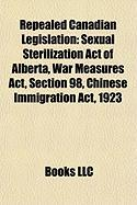 Repealed Canadian Legislation: Sexual Sterilization Act of Alberta, War Measures ACT, Section 98, Chinese Immigration ACT, 1923