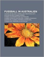 Fussball in Australien: Australien Bei Der Fussballweltmeisterschaft, Australischer Fussballverein, Fussballschiedsrichter (Australien) (Paperback)