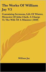 The Works of William Jay V3: Containing Sermons, Life of Winter, Memoirs of John Clark, a Charge to the Wife of a Minister (1849)