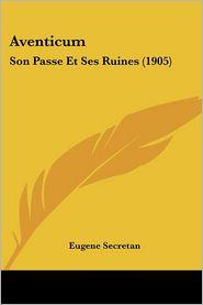 Aventicum: Son Passe Et Ses Ruines (1905)